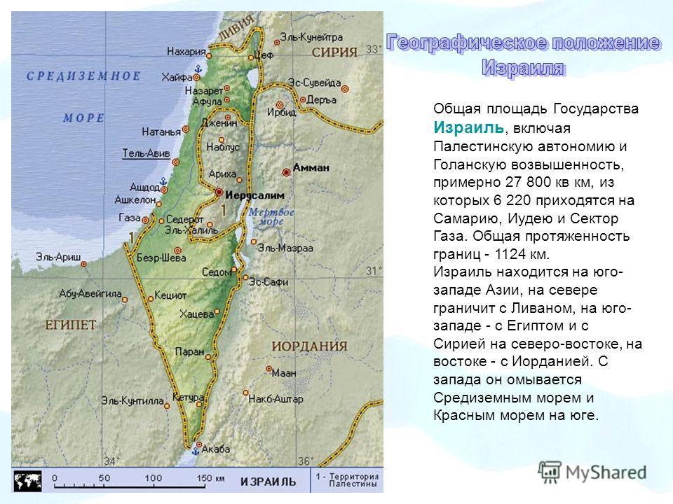 Общая площадь Государства Израиль, включая Палестинскую автономию и Голанскую возвышенность, примерно 27 800 кв км, из которых 6 220 приходятся на Самарию, Иудею и Сектор Газа. Общая протяженность границ - 1124 км. Израиль находится на юго- западе Аз