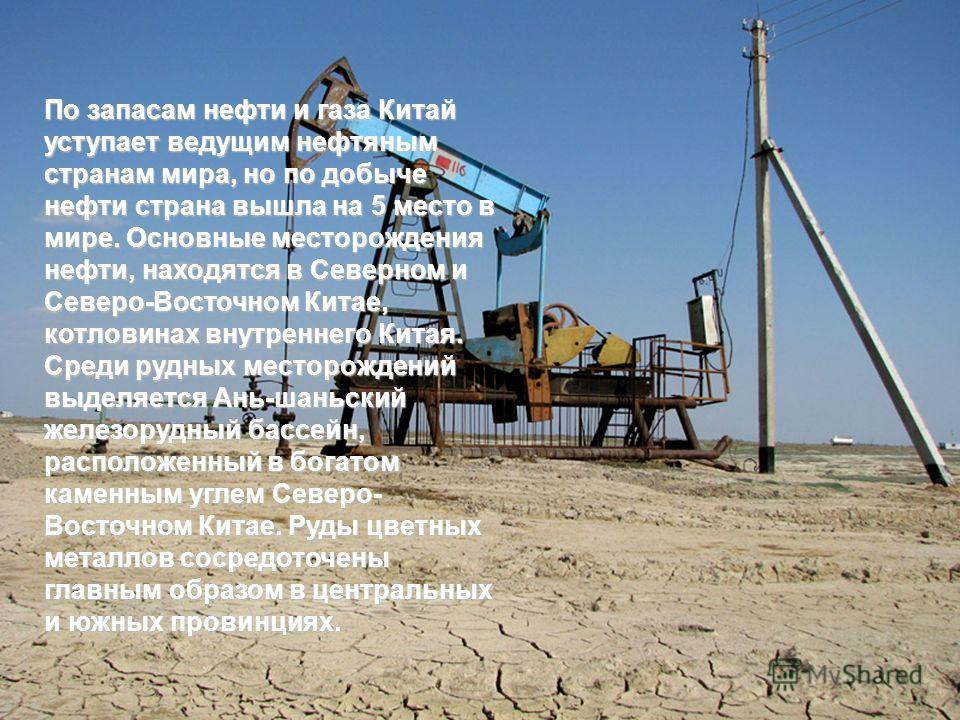 По запасам нефти и газа Китай уступает ведущим нефтяным странам мира, но по добыче нефти страна вышла на 5 место в мире. Основные месторождения нефти, находятся в Северном и Северо-Восточном Китае, котловинах внутреннего Китая. Среди рудных месторожд