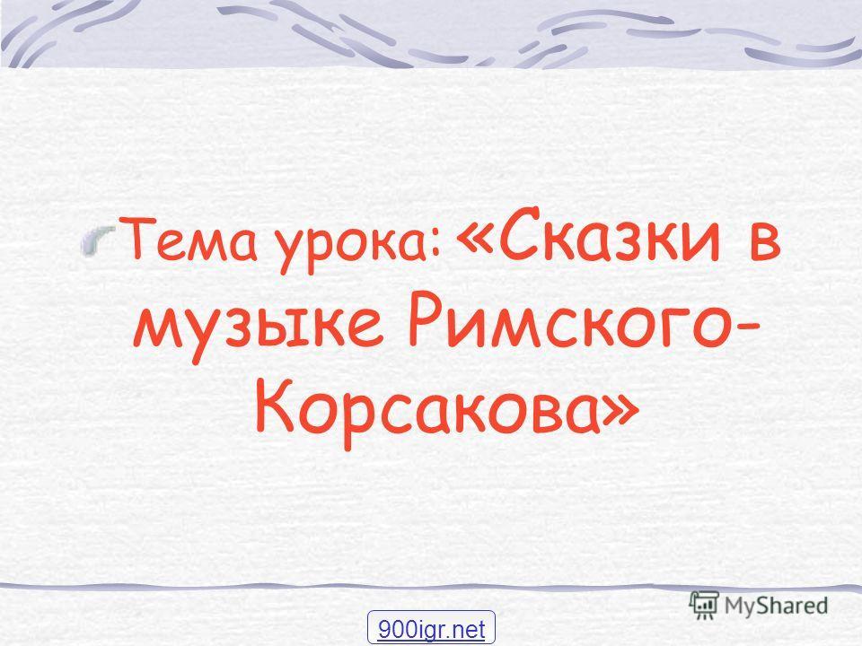Тема урока: «Сказки в музыке Римского- Корсакова» 900igr.net
