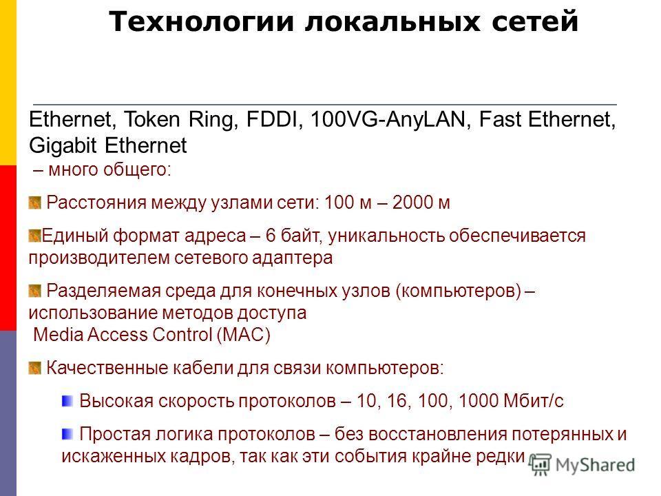 Технологии локальных сетей Ethernet, Token Ring, FDDI, 100VG-AnyLAN, Fast Ethernet, Gigabit Ethernet – много общего: Расстояния между узлами сети: 100 м – 2000 м Единый формат адреса – 6 байт, уникальность обеспечивается производителем сетевого адапт