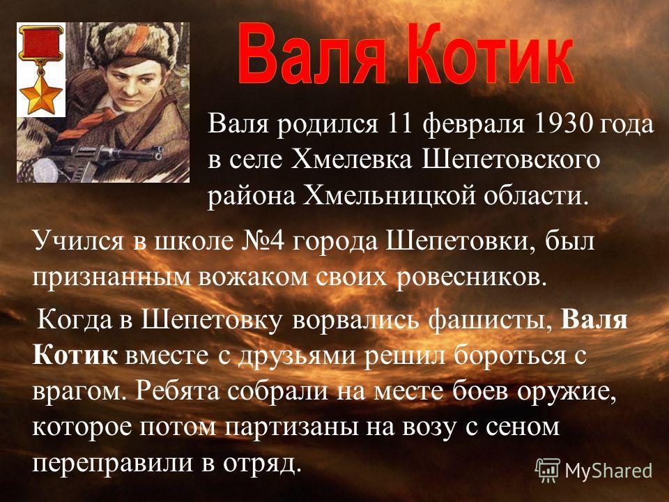Учился в школе 4 города Шепетовки, был признанным вожаком своих ровесников. Когда в Шепетовку ворвались фашисты, Валя Котик вместе с друзьями решил бороться с врагом. Ребята собрали на месте боев оружие, которое потом партизаны на возу с сеном перепр