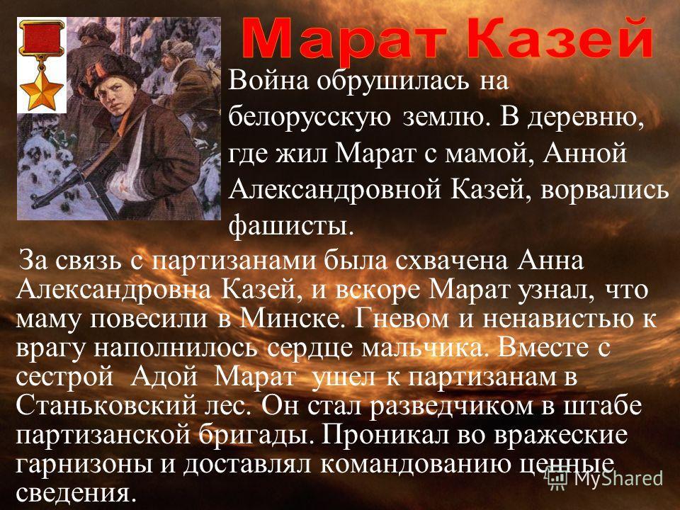За связь с партизанами была схвачена Анна Александровна Казей, и вскоре Марат узнал, что маму повесили в Минске. Гневом и ненавистью к врагу наполнилось сердце мальчика. Вместе с сестрой Адой Марат ушел к партизанам в Станьковский лес. Он стал развед
