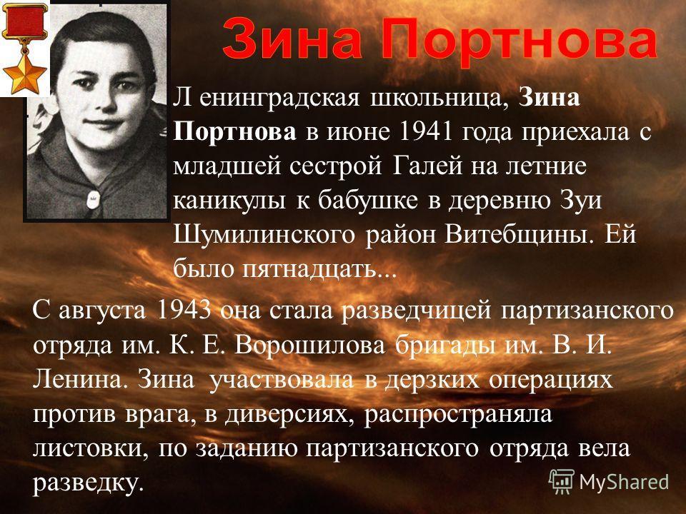 С августа 1943 она стала разведчицей партизанского отряда им. К. Е. Ворошилова бригады им. В. И. Ленина. Зина участвовала в дерзких операциях против врага, в диверсиях, распространяла листовки, по заданию партизанского отряда вела разведку. Л енингра