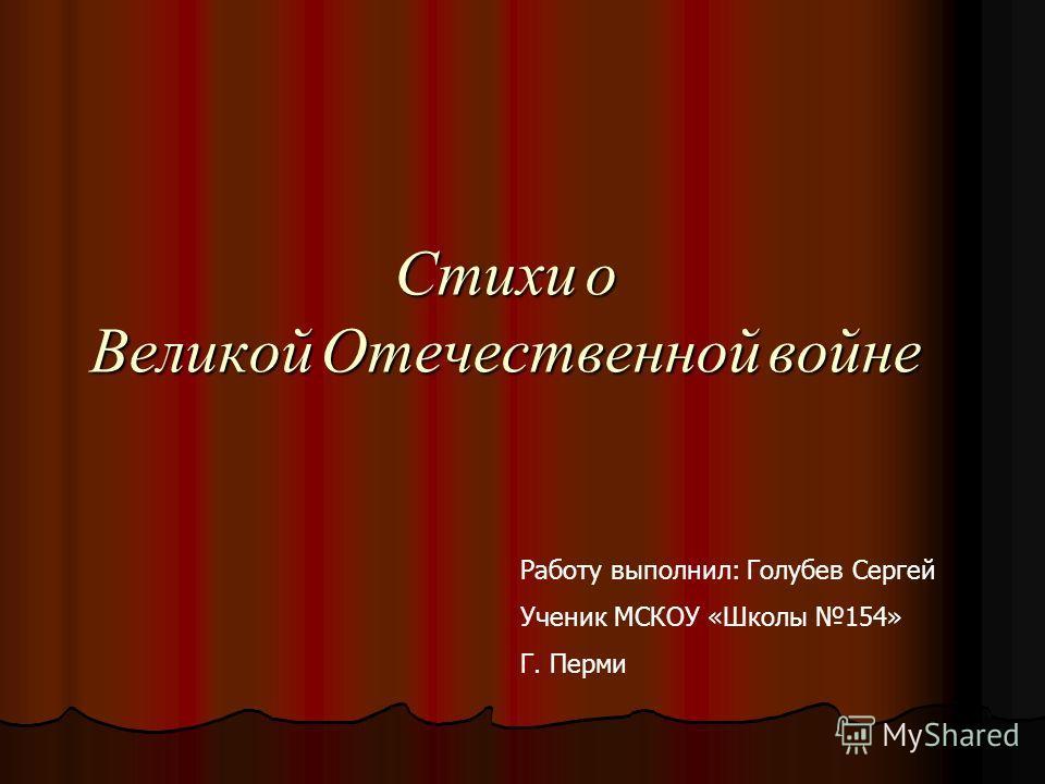 Стихи о Великой Отечественной войне Работу выполнил: Голубев Сергей Ученик МСКОУ «Школы 154» Г. Перми
