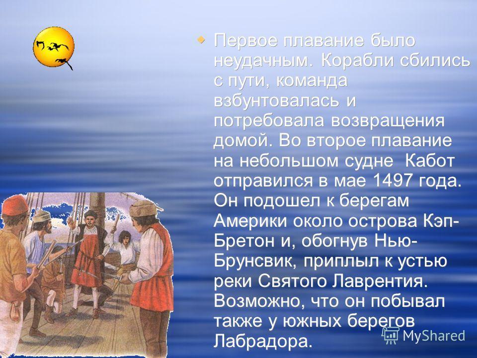 Первое плавание было неудачным. Корабли сбились с пути, команда взбунтовалась и потребовала возвращения домой. Во второе плавание на небольшом судне Кабот отправился в мае 1497 года. Он подошел к берегам Америки около острова Кэп- Бретон и, обогнув Н