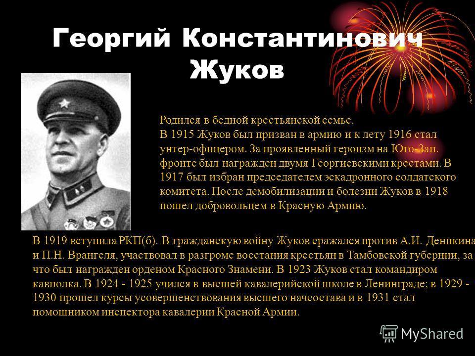 Георгий Константинович Жуков Родился в бедной крестьянской семье. В 1915 Жуков был призван в армию и к лету 1916 стал унтер-офицером. За проявленный героизм на Юго-Зап. фронте был награжден двумя Георгиевскими крестами. В 1917 был избран председателе