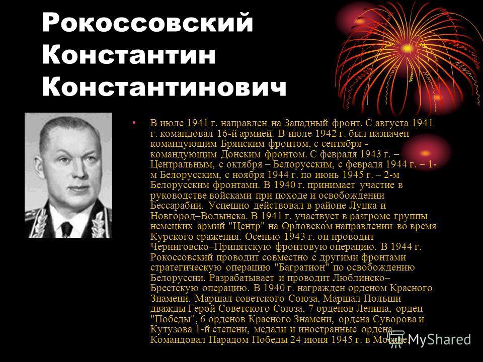 Рокоссовский Константин Константинович В июле 1941 г. направлен на Западный фронт. С августа 1941 г. командовал 16-й армией. В июле 1942 г. был назначен командующим Брянским фронтом, с сентября - командующим Донским фронтом. С февраля 1943 г. – Центр