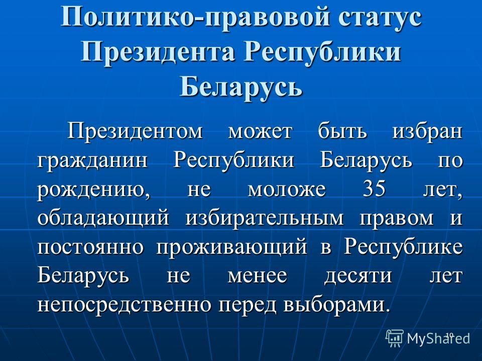 10 Политико-правовой статус Президента Республики Беларусь Президентом может быть избран гражданин Республики Беларусь по рождению, не моложе 35 лет, обладающий избирательным правом и постоянно проживающий в Республике Беларусь не менее десяти лет не
