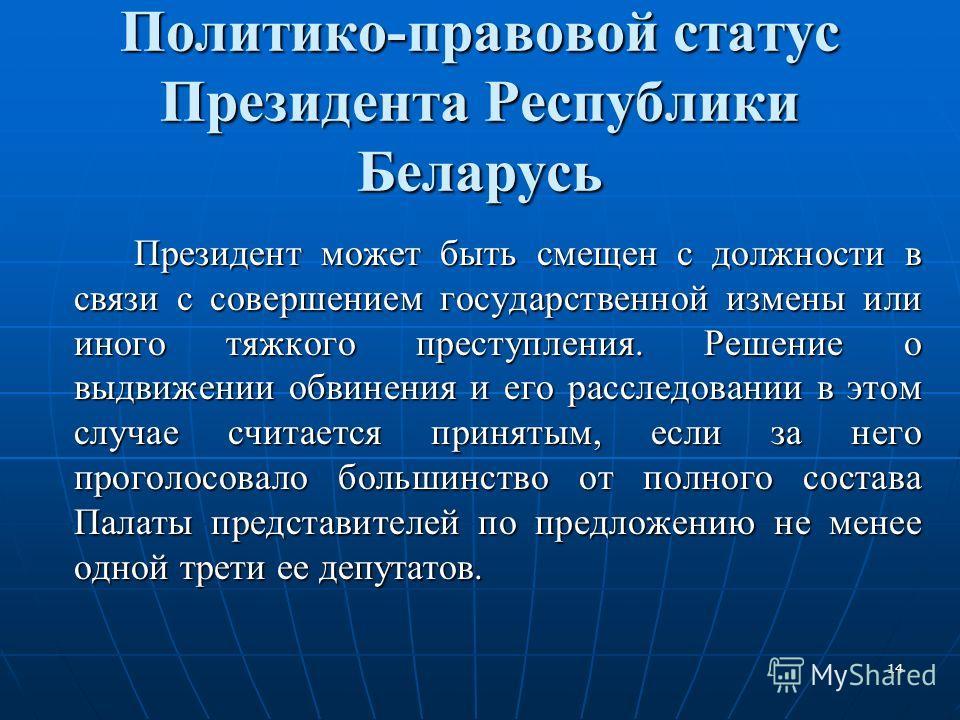 14 Политико-правовой статус Президента Республики Беларусь Президент может быть смещен с должности в связи с совершением государственной измены или иного тяжкого преступления. Решение о выдвижении обвинения и его расследовании в этом случае считается