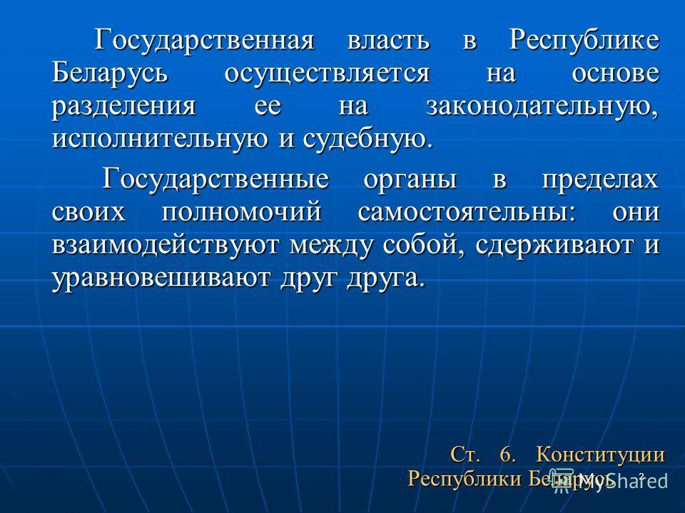 2 Государственная власть в Республике Беларусь осуществляется на основе разделения ее на законодательную, исполнительную и судебную. Государственные органы в пределах своих полномочий самостоятельны: они взаимодействуют между собой, сдерживают и урав