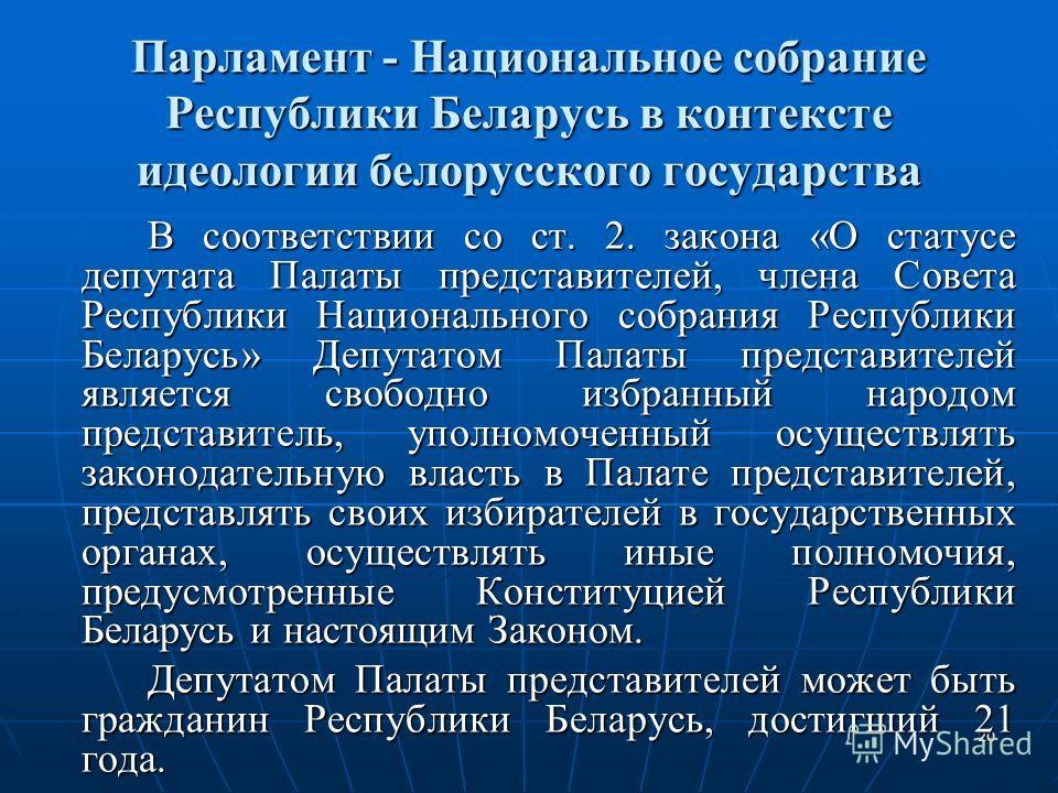 20 Парламент - Национальное собрание Республики Беларусь в контексте идеологии белорусского государства В соответствии со ст. 2. закона «О статусе депутата Палаты представителей, члена Совета Республики Национального собрания Республики Беларусь» Деп