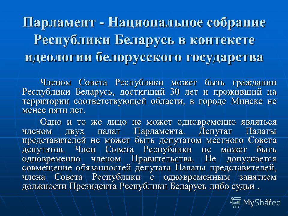 22 Парламент - Национальное собрание Республики Беларусь в контексте идеологии белорусского государства Членом Совета Республики может быть гражданин Республики Беларусь, достигший 30 лет и проживший на территории соответствующей области, в городе Ми