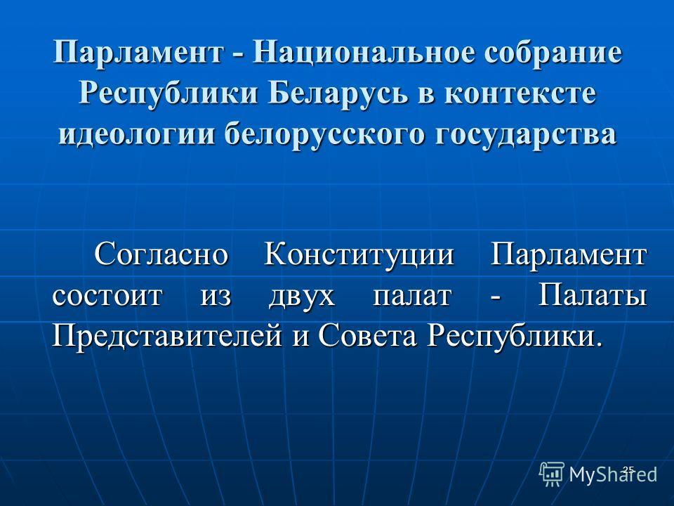 25 Парламент - Национальное собрание Республики Беларусь в контексте идеологии белорусского государства Согласно Конституции Парламент состоит из двух палат - Палаты Представителей и Совета Республики.