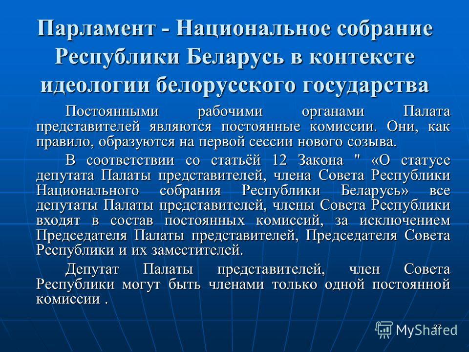 27 Парламент - Национальное собрание Республики Беларусь в контексте идеологии белорусского государства Постоянными рабочими органами Палата представителей являются постоянные комиссии. Они, как правило, образуются на первой сессии нового созыва. В с
