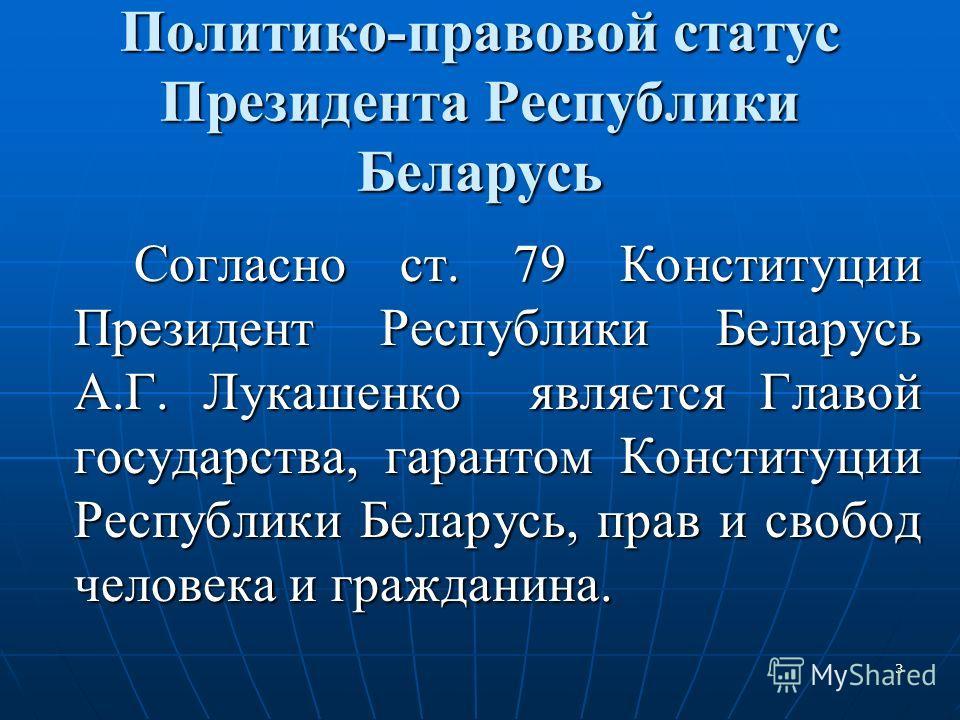 3 Политико-правовой статус Президента Республики Беларусь Согласно ст. 79 Конституции Президент Республики Беларусь А.Г. Лукашенко является Главой государства, гарантом Конституции Республики Беларусь, прав и свобод человека и гражданина. Согласно ст