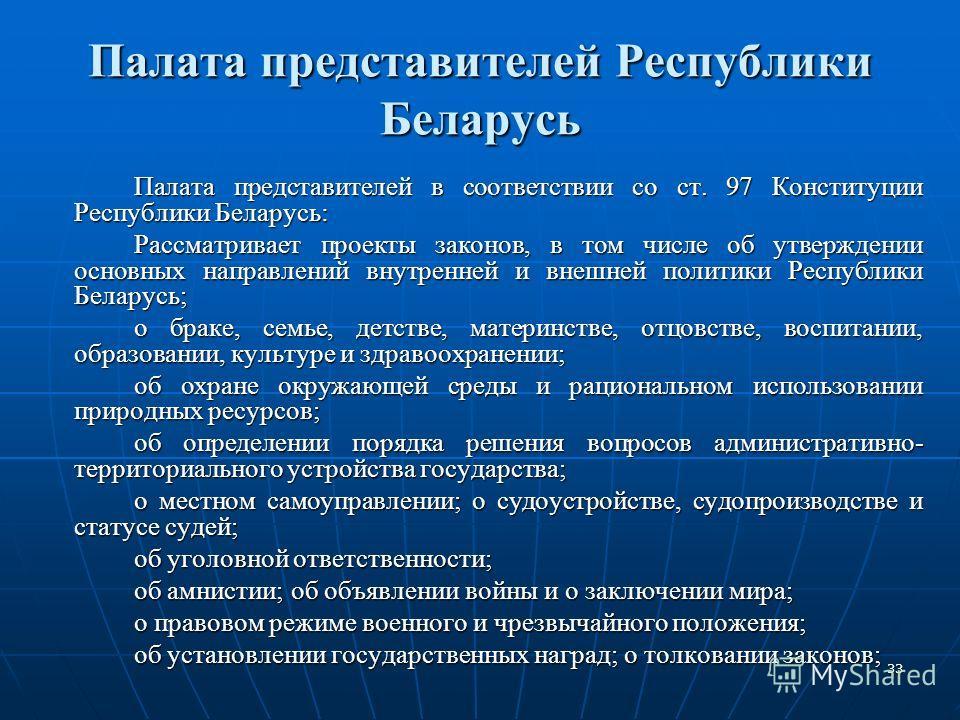 33 Палата представителей Республики Беларусь Палата представителей в соответствии со ст. 97 Конституции Республики Беларусь: Рассматривает проекты законов, в том числе об утверждении основных направлений внутренней и внешней политики Республики Белар