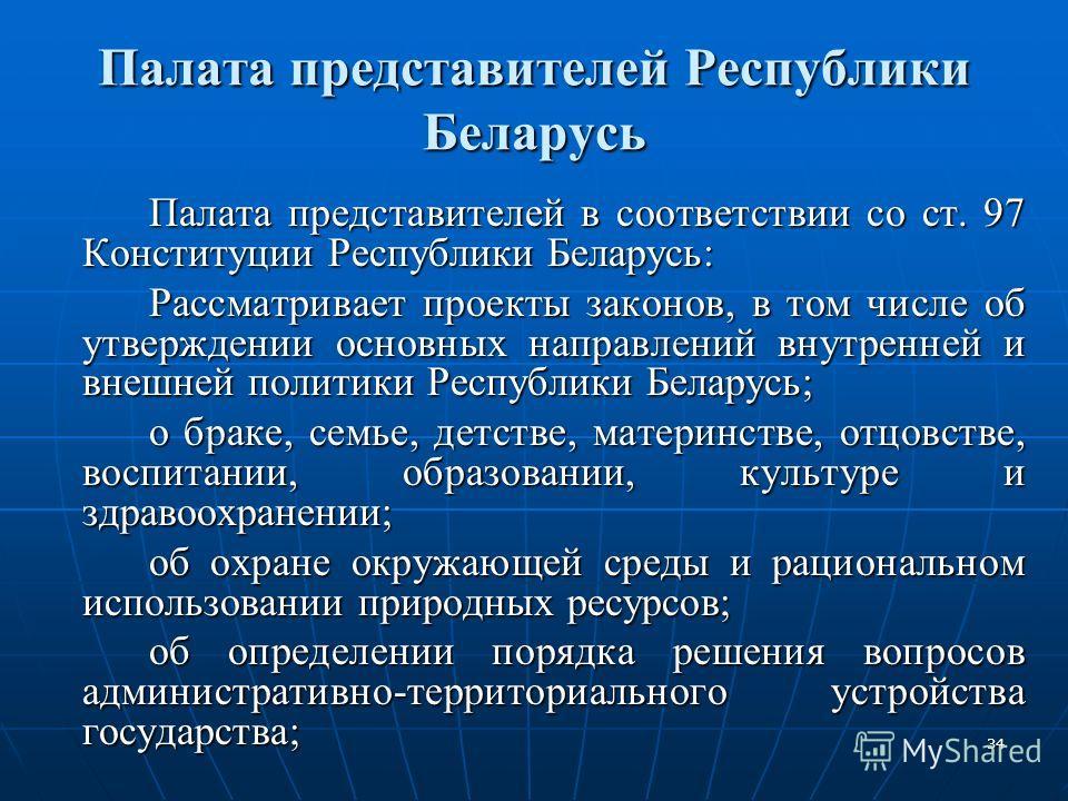 34 Палата представителей Республики Беларусь Палата представителей в соответствии со ст. 97 Конституции Республики Беларусь: Рассматривает проекты законов, в том числе об утверждении основных направлений внутренней и внешней политики Республики Белар