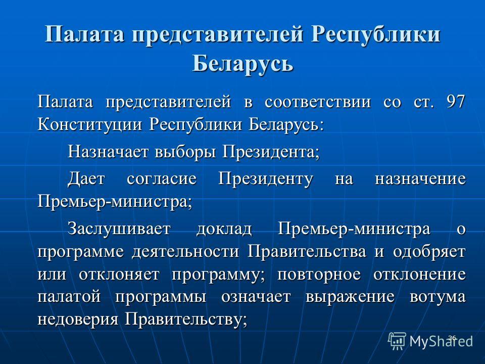 36 Палата представителей Республики Беларусь Палата представителей в соответствии со ст. 97 Конституции Республики Беларусь: Назначает выборы Президента; Дает согласие Президенту на назначение Премьер-министра; Заслушивает доклад Премьер-министра о п