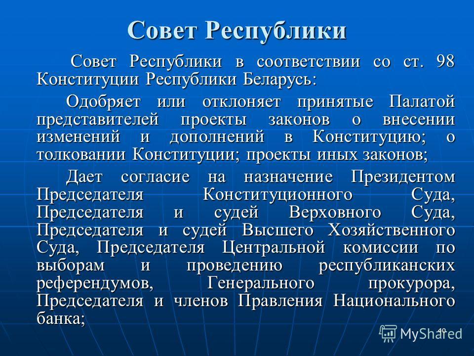 40 Совет Республики Совет Республики в соответствии со ст. 98 Конституции Республики Беларусь: Совет Республики в соответствии со ст. 98 Конституции Республики Беларусь: Одобряет или отклоняет принятые Палатой представителей проекты законов о внесени