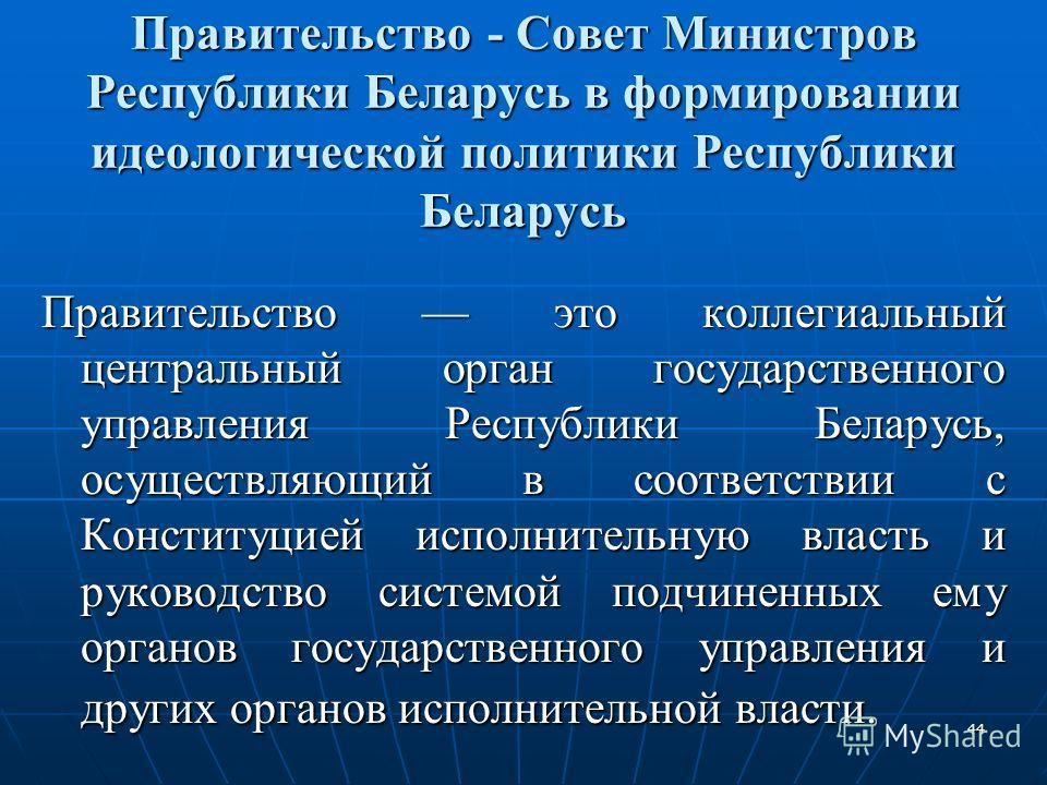 44 Правительство - Совет Министров Республики Беларусь в формировании идеологической политики Республики Беларусь Правительство это коллегиальный центральный орган государственного управления Республики Беларусь, осуществляющий в соответствии с Конст