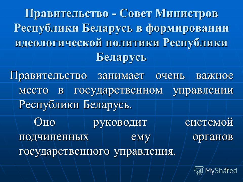 46 Правительство - Совет Министров Республики Беларусь в формировании идеологической политики Республики Беларусь Правительство занимает очень важное место в государственном управлении Республики Беларусь. Оно руководит системой подчиненных ему орган