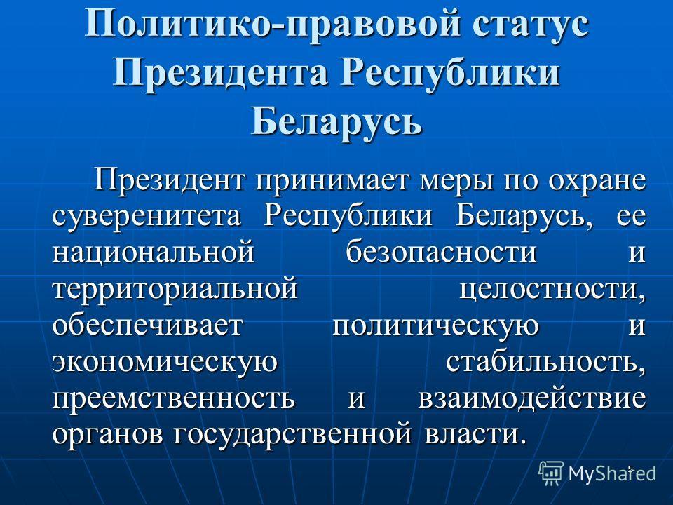 5 Политико-правовой статус Президента Республики Беларусь Президент принимает меры по охране суверенитета Республики Беларусь, ее национальной безопасности и территориальной целостности, обеспечивает политическую и экономическую стабильность, преемст