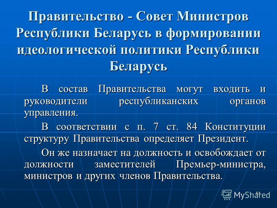 51 Правительство - Совет Министров Республики Беларусь в формировании идеологической политики Республики Беларусь В состав Правительства могут входить и руководители республиканских органов управления. В соответствии с п. 7 ст. 84 Конституции структу