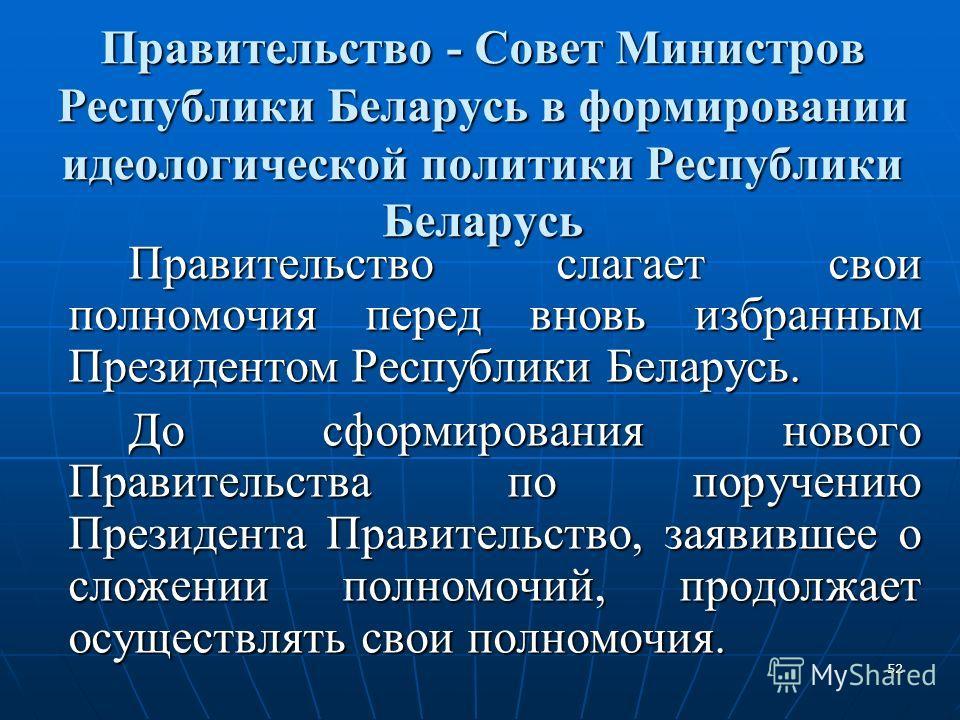 52 Правительство - Совет Министров Республики Беларусь в формировании идеологической политики Республики Беларусь Правительство слагает свои полномочия перед вновь избранным Президентом Республики Беларусь. До сформирования нового Правительства по по