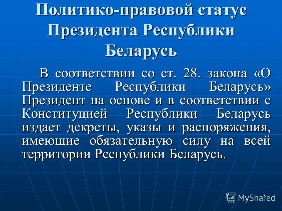 7 Политико-правовой статус Президента Республики Беларусь В соответствии со ст. 28. закона «О Президенте Республики Беларусь» Президент на основе и в соответствии с Конституцией Республики Беларусь издает декреты, указы и распоряжения, имеющие обязат