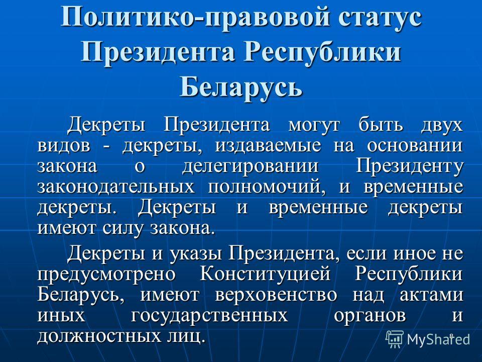 8 Политико-правовой статус Президента Республики Беларусь Декреты Президента могут быть двух видов - декреты, издаваемые на основании закона о делегировании Президенту законодательных полномочий, и временные декреты. Декреты и временные декреты имеют