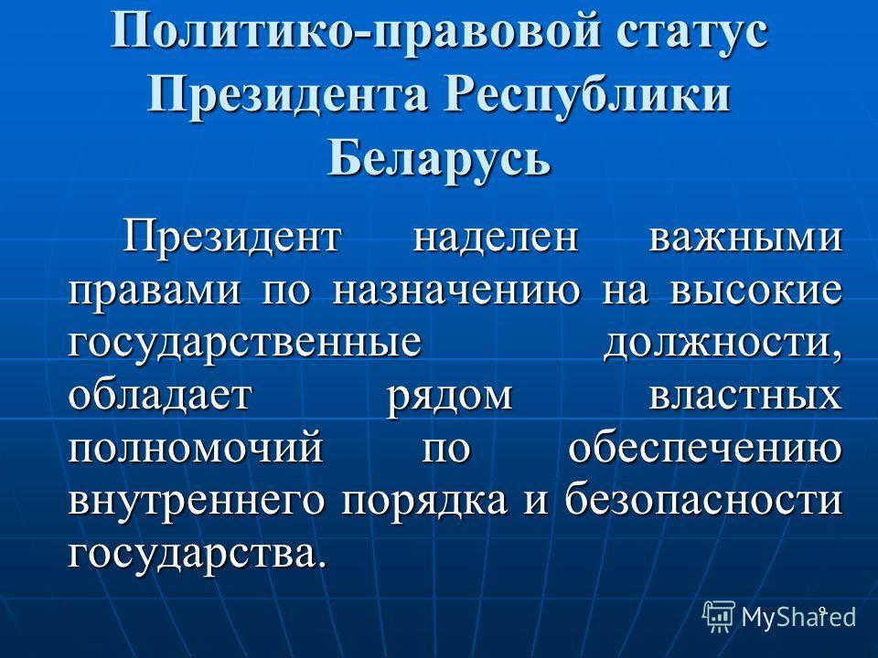 9 Политико-правовой статус Президента Республики Беларусь Президент наделен важными правами по назначению на высокие государственные должности, обладает рядом властных полномочий по обеспечению внутреннего порядка и безопасности государства.