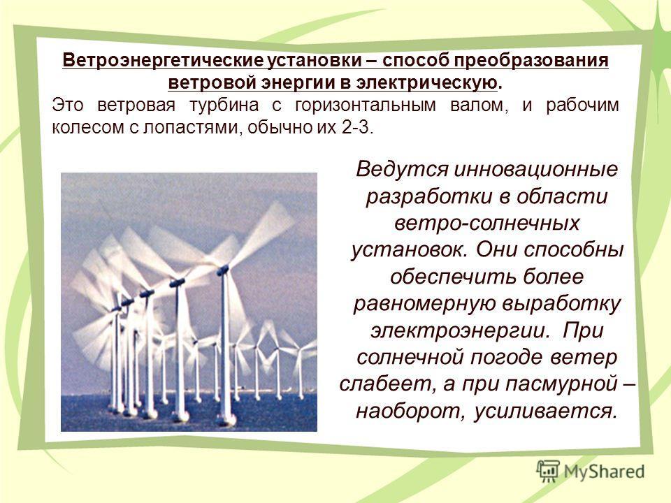 Ведутся инновационные разработки в области ветро-солнечных установок. Они способны обеспечить более равномерную выработку электроэнергии. При солнечной погоде ветер слабеет, а при пасмурной – наоборот, усиливается. Ветроэнергетические установки – спо