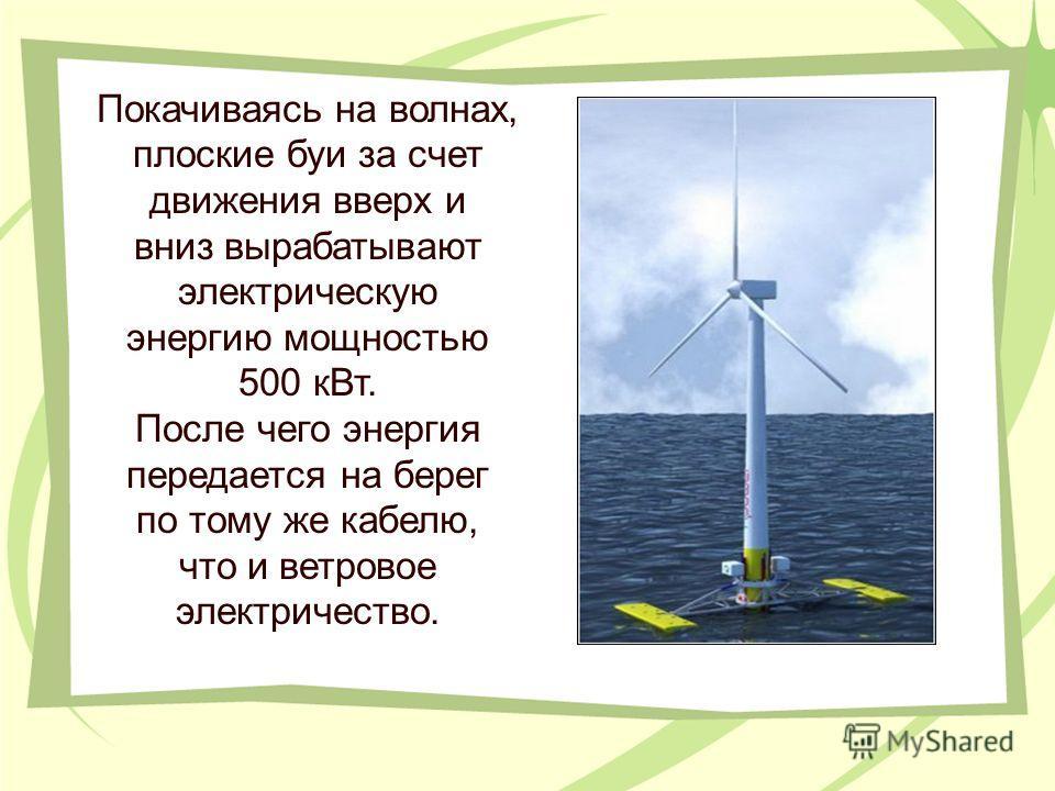 Покачиваясь на волнах, плоские буи за счет движения вверх и вниз вырабатывают электрическую энергию мощностью 500 кВт. После чего энергия передается на берег по тому же кабелю, что и ветровое электричество.
