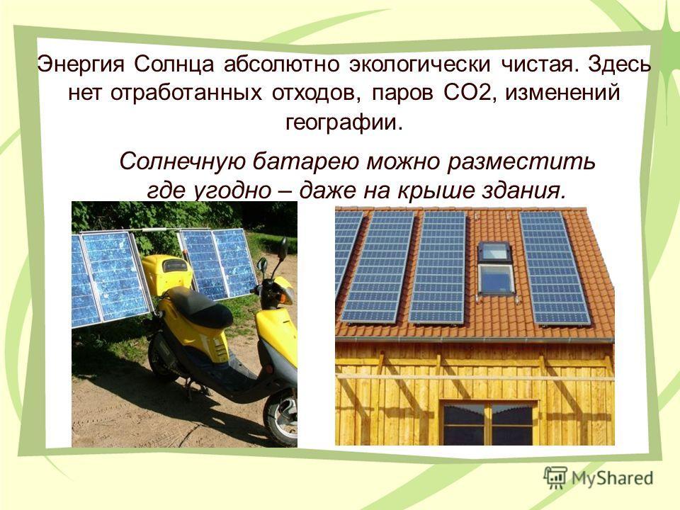 Энергия Солнца абсолютно экологически чистая. Здесь нет отработанных отходов, паров CO2, изменений географии. Солнечную батарею можно разместить где угодно – даже на крыше здания.