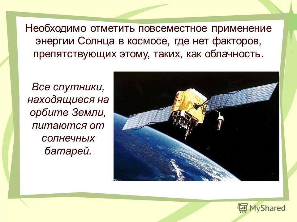 Необходимо отметить повсеместное применение энергии Солнца в космосе, где нет факторов, препятствующих этому, таких, как облачность. Все спутники, находящиеся на орбите Земли, питаются от солнечных батарей.