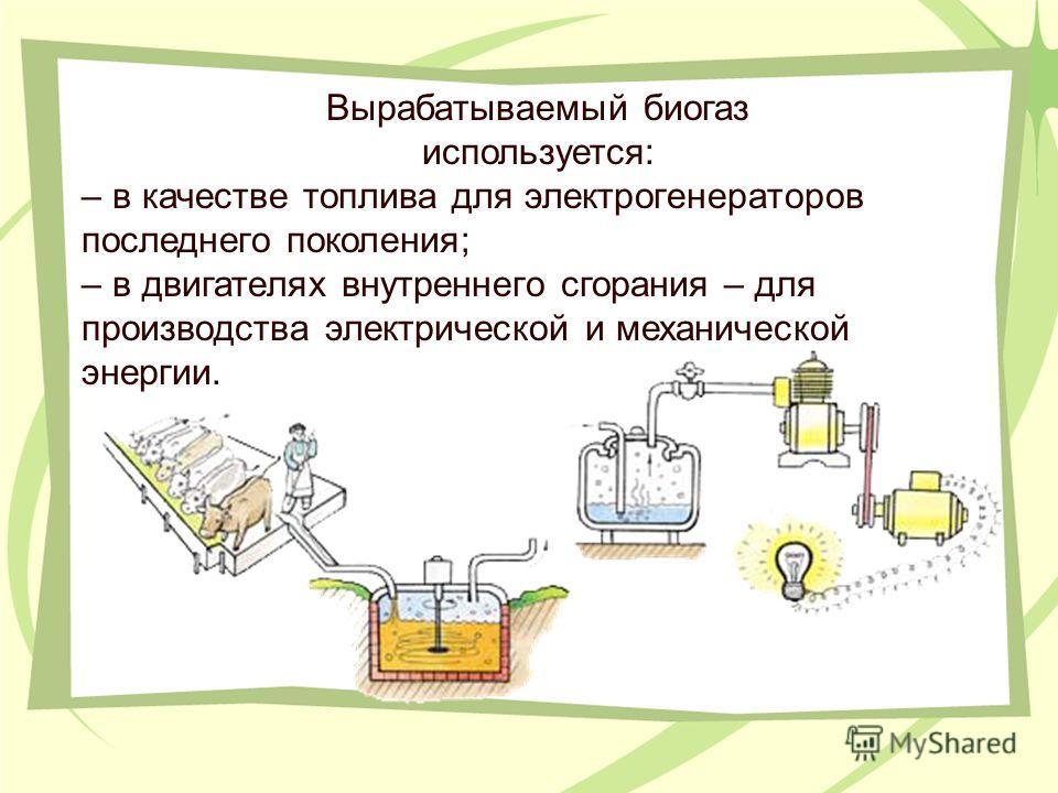 Вырабатываемый биогаз используется: – в качестве топлива для электрогенераторов последнего поколения; – в двигателях внутреннего сгорания – для производства электрической и механической энергии.