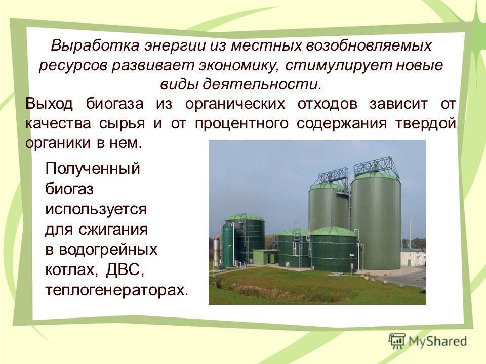Выработка энергии из местных возобновляемых ресурсов развивает экономику, стимулирует новые виды деятельности. Выход биогаза из органических отходов зависит от качества сырья и от процентного содержания твердой органики в нем. Полученный биогаз испол
