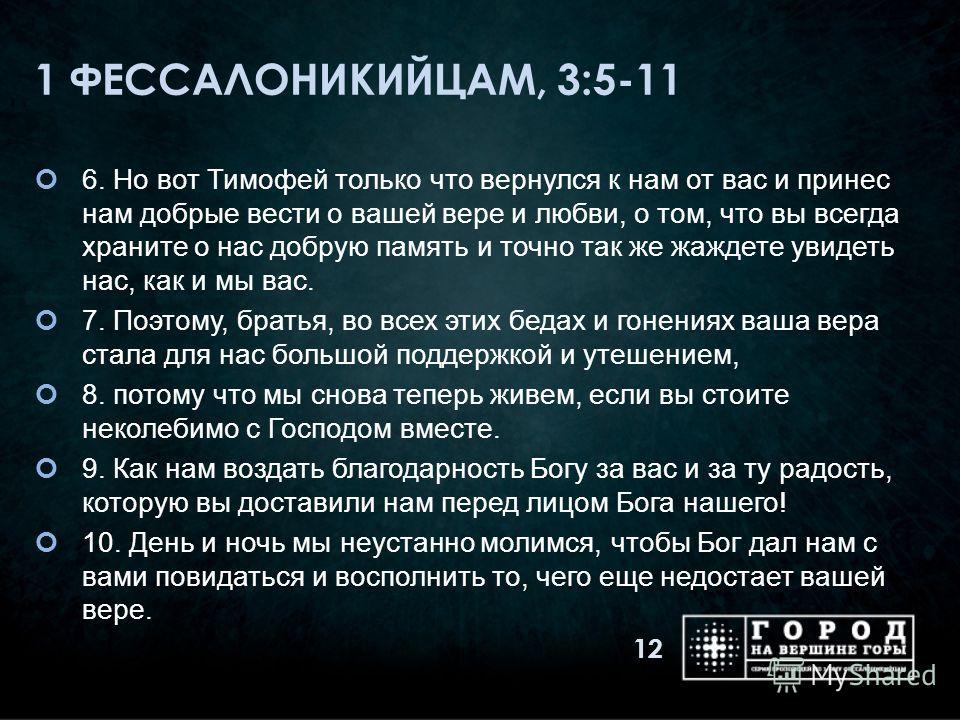 1 ФЕССАЛОНИКИЙЦАМ, 3:5-11 6. Но вот Тимофей только что вернулся к нам от вас и принес нам добрые вести о вашей вере и любви, о том, что вы всегда храните о нас добрую память и точно так же жаждете увидеть нас, как и мы вас. 7. Поэтому, братья, во все