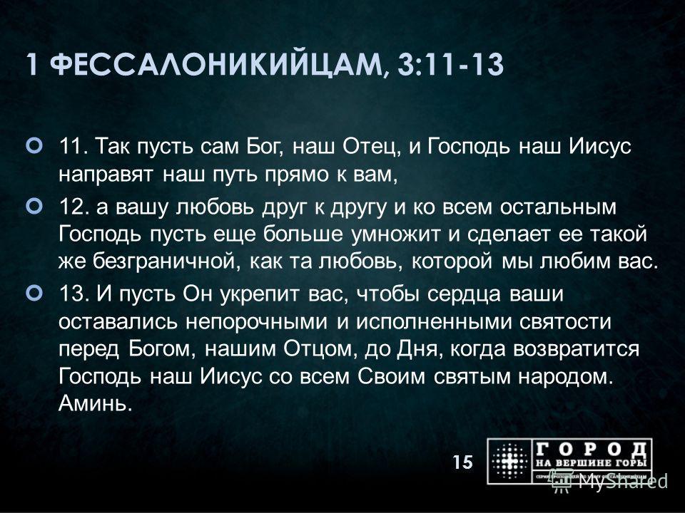 1 ФЕССАЛОНИКИЙЦАМ, 3:11-13 11. Так пусть сам Бог, наш Отец, и Господь наш Иисус направят наш путь прямо к вам, 12. а вашу любовь друг к другу и ко всем остальным Господь пусть еще больше умножит и сделает ее такой же безграничной, как та любовь, кото