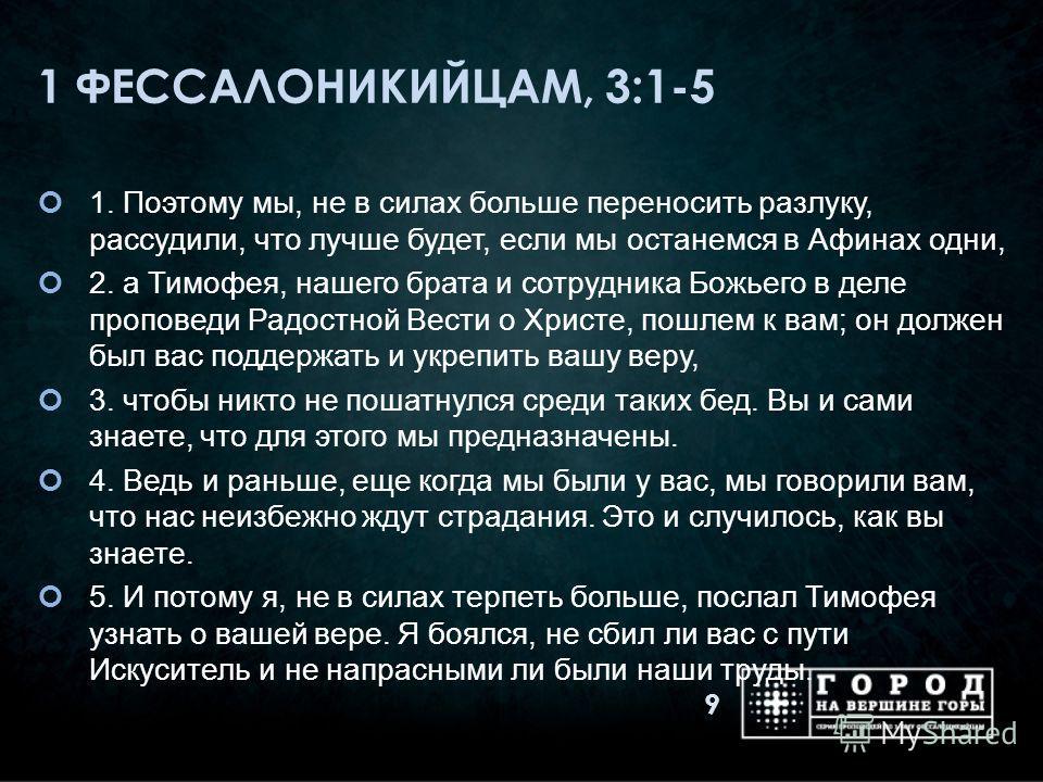 1 ФЕССАЛОНИКИЙЦАМ, 3:1-5 1. Поэтому мы, не в силах больше переносить разлуку, рассудили, что лучше будет, если мы останемся в Афинах одни, 2. а Тимофея, нашего брата и сотрудника Божьего в деле проповеди Радостной Вести о Христе, пошлем к вам; он дол