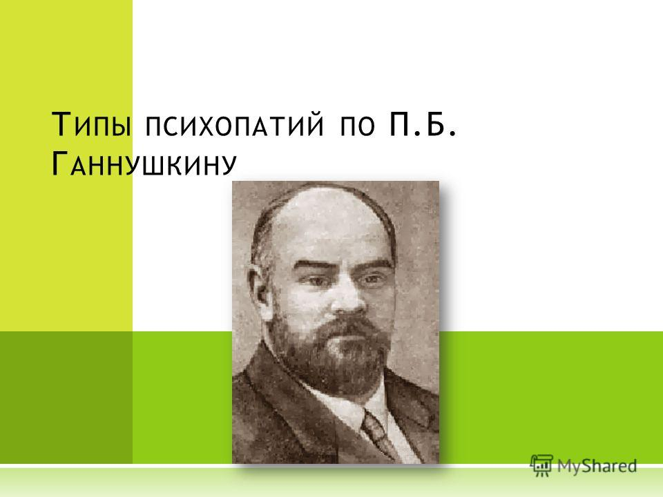 Т ИПЫ ПСИХОПАТИЙ ПО П.Б. Г АННУШКИНУ