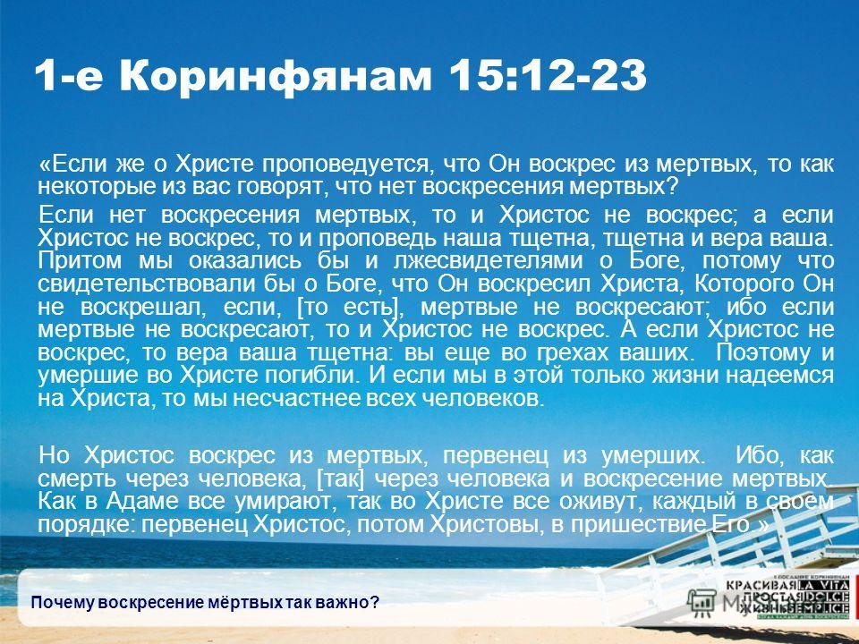 Почему воскресение мёртвых так важно? 1-е Коринфянам 15:12-23 «Если же о Христе проповедуется, что Он воскрес из мертвых, то как некоторые из вас говорят, что нет воскресения мертвых? Если нет воскресения мертвых, то и Христос не воскрес; а если Хрис
