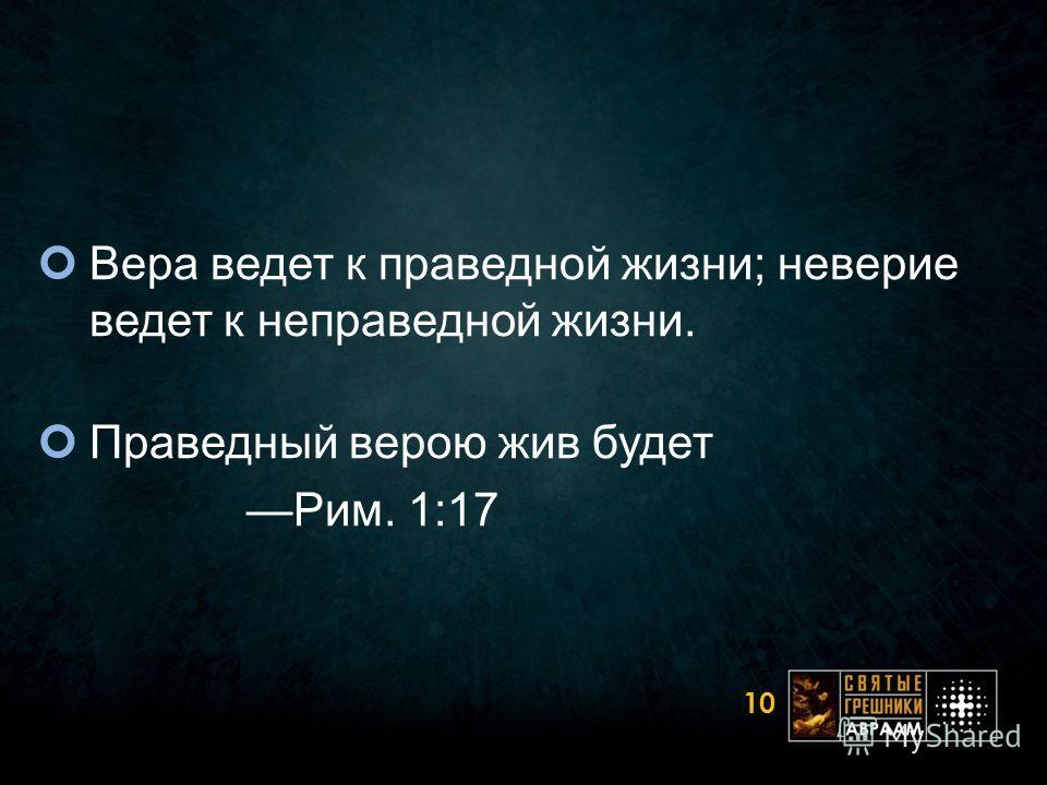 Вера ведет к праведной жизни; неверие ведет к неправедной жизни. Праведный верою жив будет Рим. 1:17 10