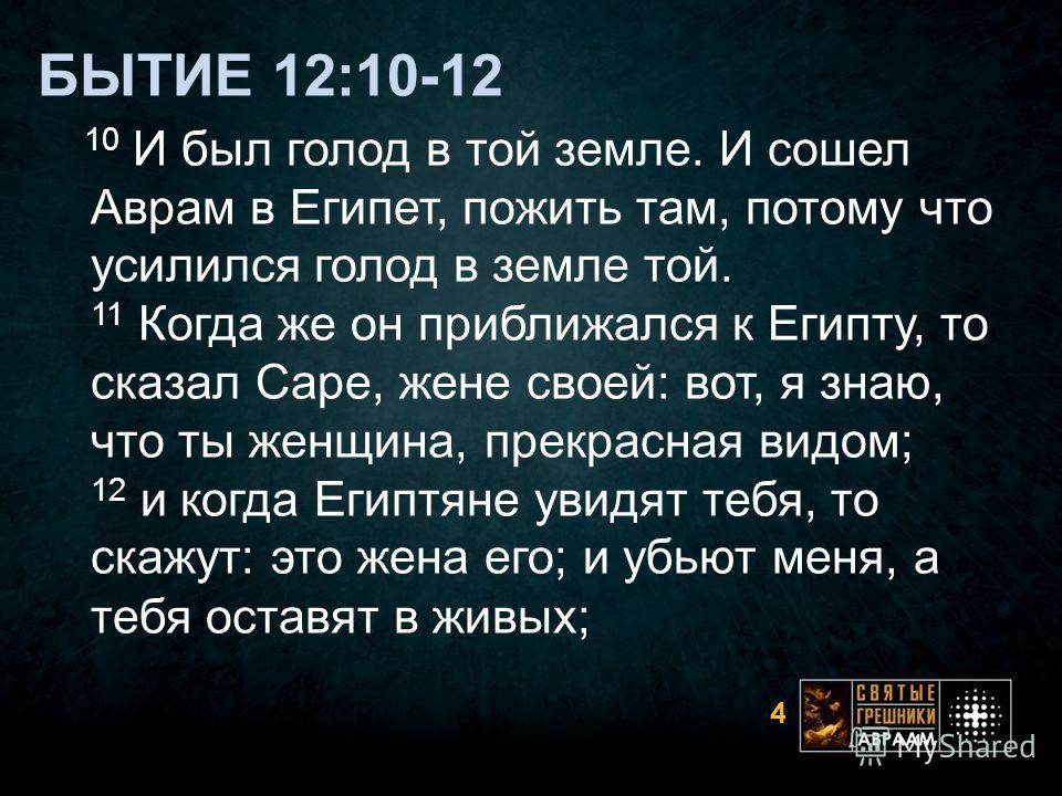 БЫТИЕ 12:10-12 10 И был голод в той земле. И сошел Аврам в Египет, пожить там, потому что усилился голод в земле той. 11 Когда же он приближался к Египту, то сказал Саре, жене своей: вот, я знаю, что ты женщина, прекрасная видом; 12 и когда Египтяне
