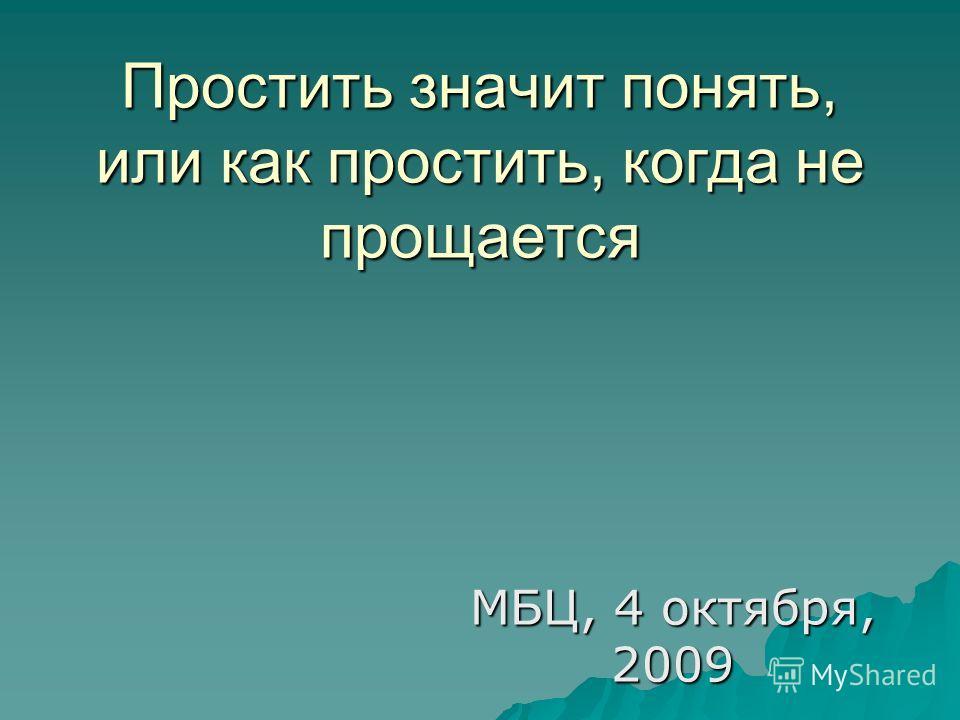 Простить значит понять, или как простить, когда не прощается МБЦ, 4 октября, 2009