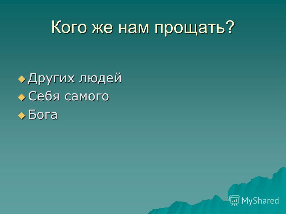 Кого же нам прощать? Других людей Других людей Себя самого Себя самого Бога Бога