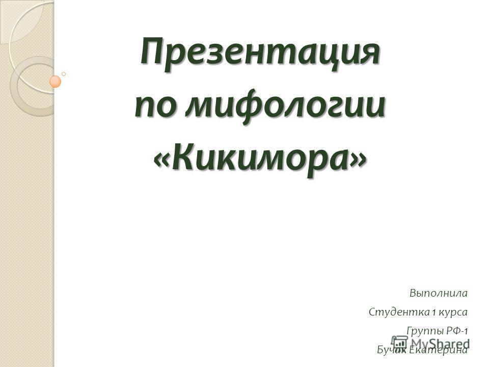 Презентация по мифологии «Кикимора» Выполнила Студентка 1 курса Группы РФ-1 Бучак Екатерина