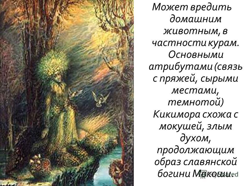 Может вредить домашним животным, в частности курам. Основными атрибутами ( связь с пряжей, сырыми местами, темнотой ) Кикимора схожа с мокушей, злым духом, продолжающим образ славянской богини Мокоши.