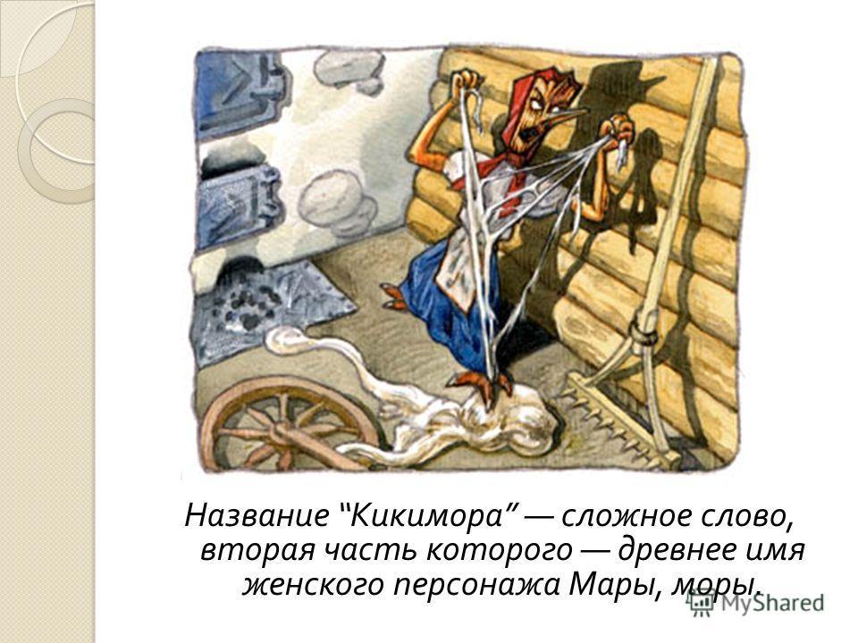 Название Кикимора сложное слово, вторая часть которого древнее имя женского персонажа Мары, моры.