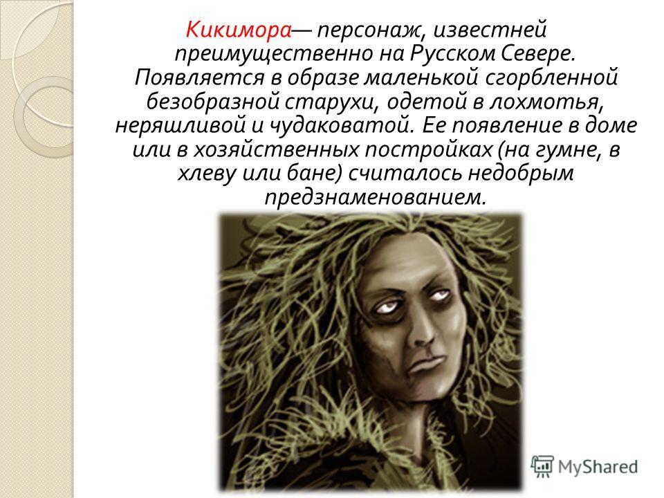 Кикимора персонаж, известней преимущественно на Русском Севере. Появляется в образе маленькой сгорбленной безобразной старухи, одетой в лохмотья, неряшливой и чудаковатой. Ее появление в доме или в хозяйственных постройках ( на гумне, в хлеву или бан